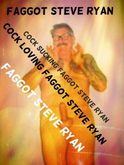 FAGGOT STEVE RYAN LOVES COCK