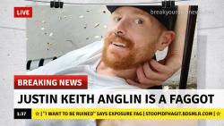 Breaking News: Justin Keith Anglin is a Faggot